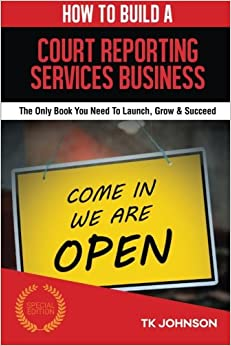 Book How To Build A Court Reporting Services Business (Special Edition): The Only Book You Need To Launch, Grow and Succeed