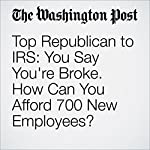 Top Republican to IRS: You Say You're Broke. How Can You Afford 700 New Employees? | Lisa Rein