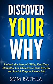 Discover Your Why: Unleash the Power Of Why, Find Your Strengths, Use Obstacles to Your Benefit, and Lead A Purpose Driven Life by [Bathla, Som]