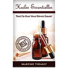 Huiles Essentielles: Tout Ce Que Vous Devez Savoir ( Huiles Essentielles, Huiles, Santé, Soins du corp) (French Edition)