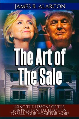 Download The Art of The Sale: Using the Lessons of the  2016 Presidential Election To Sell Your Home For More PDF