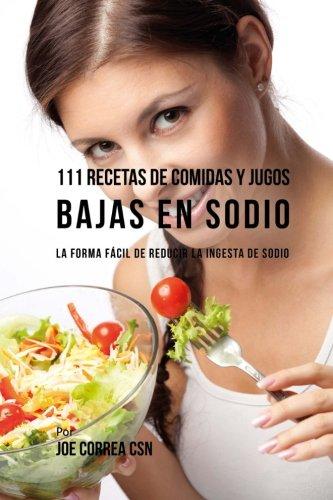 111 Recetas de Comidas y Jugos Bajas En Sodio: La Forma Fácil de Reducir La Ingesta de Sodio (Spanish Edition) by Joe Correa CSN