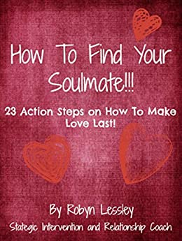 How To Find Your Soul Mate: 23 Action Steps On How To Make Love Last!! (Relationship Breakthrough) by [Lessley, Robyn]