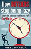How Outliers Stop Being Lazy: Achieve more, Accomplish the impossible today, 48hr day (Time Management and productivity Book 1)