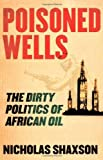 Poisoned Wells: The Dirty Politics of African Oil by Nicholas Shaxson (2007-03-20)