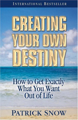 Creating Your Own Destiny: How to Get Exactly What You Want Out of Life