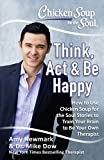 img - for Chicken Soup for the Soul: Think, Act & Be Happy: How to Use Chicken Soup for the Soul Stories to Train Your Brain to Be Your Own Therapist book / textbook / text book