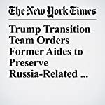 Trump Transition Team Orders Former Aides to Preserve Russia-Related Materials | Adam Goldman,Julie Hirschfeld Davis,Matthew Rosenberg