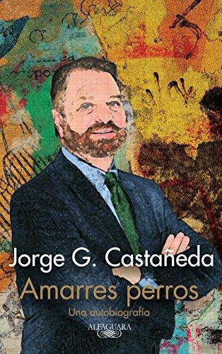 Amarres perros: Una autobiografía (Spanish Edition) by [Castañeda, Jorge G.