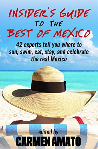 The Insider's Guide to the Best of Mexico: 42 experts tell you where to sun, swim, eat, stay, and celebrate the real Mexico (Best Places To Retire In Mexico)