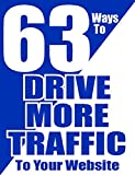 63 Ways to DRIVE MORE TRAFFIC to your WEBSITE (Traffic Power Tactics Book 1)
