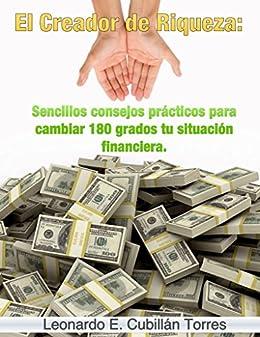 El Creador de Riqueza: Sencillos consejos prácticos para cambiar 180 grados tu situación financiera