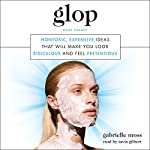 Glop: Nontoxic, Expensive Ideas That Will Make You Look Ridiculous and Feel Pretentious | Gabrielle Moss
