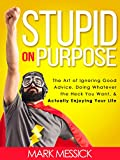 Stupid On Purpose: The Art of Ignoring Good Advice, Doing Whatever The Heck You Want, and Actually Enjoying Your Life