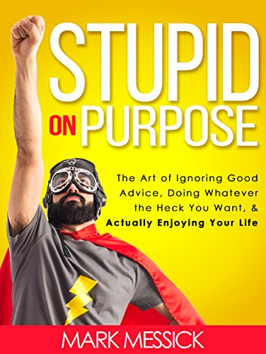 Stupid On Purpose: The Art of Ignoring Good Advice, Doing Whatever The Heck You Want, and Actually Enjoying Your Life by [Messick, Mark]