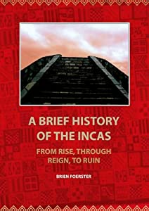 A Brief HistoryOf The Incas: From Rise, Through Reign, To Ruin