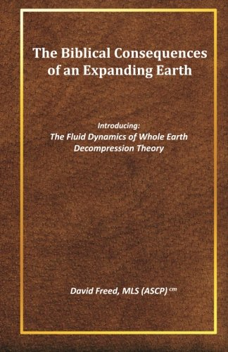 The Biblical Consequences of an Expanding Earth: The Fluid Dynamics of Whole Earth Decompression Theory (Volume 1)