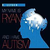 My Name Is Ryan and I Have Autism, Rachel Leyden, 1463424132