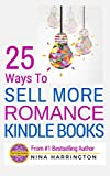 25 WAYS TO SELL MORE ROMANCE KINDLE BOOKS: USE THESE 25 ADVANCED TACTICS TO BECOME A BESTSELLING AUTHOR ON AMAZON