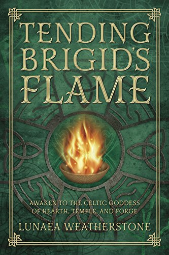 Tending Brigid's Flame: Awaken to the Celtic Goddess of Hearth, Temple, and Forge ()