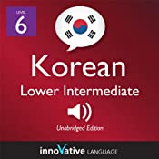 Learn Korean - Level 6: Lower Intermediate Korean, Volume 1: Lessons 1-25: Intermediate Korean #1 |  Innovative Language Learning