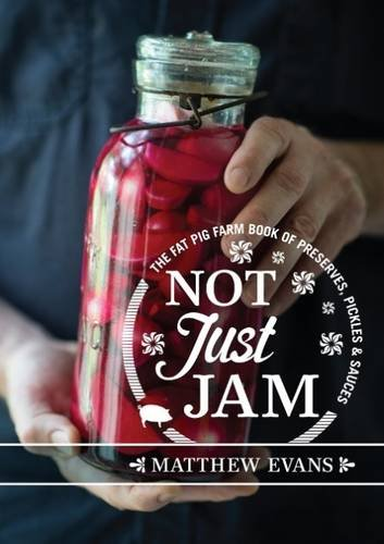 Not Just Jam: The Fat Pig Farm book of preserves, pickles and sauces by Matthew Evans