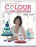 img - for Creative Colour for Cake Decorating: 20 New Projects from Bestselling Author Lindy Smith book / textbook / text book