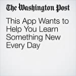 This App Wants to Help You Learn Something New Every Day | Hayley Tsukayama