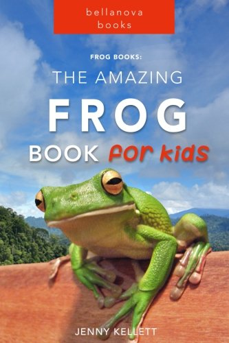 Frog Books: The Amazing FROG Book for Kids: 101+ Incredible FROG Facts, Photos, Quiz and  BONUS Word Search Puzzle (Frog Books for Kids) (Volume 1)