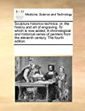 Sculptura historico-technica: or, the history and art of engraving. to which Is now added, A chronological and historical series of painters from the eleventh century. the fourth Edition, See Notes Multiple Contributors, 1171237510