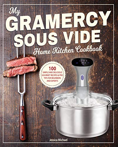 My Gramercy Sous Vide Home Kitchen Cookbook: 100 Simple and Delicious Gourmet Recipes & Pro Tips for Beginners and Experts (Gourmet Immersion Circulators Book 1)
