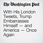 With His London Tweets, Trump Embarrasses Himself — and America — Once Again | Jennifer Rubin