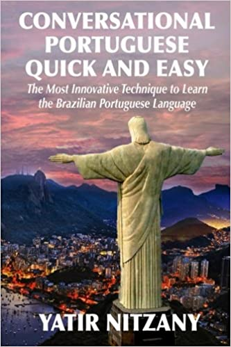 Conversational Portuguese Quick and Easy: The Most Innovative Technique to Learn the Brazilian Portuguese Language. For Beginners, Intermediate, and Advanced Speakers