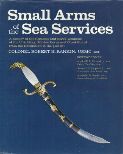 Small Arms of the Sea Services: A history of the firearms and edged weapons of the U.S. Navy, Marine Corps, and Coast Guard from the Revolution to the present