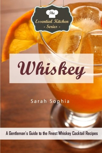 Whiskey: A Gentleman's Guide to the Finest Whiskey Cocktail Recipes (The Essential Kitchen Series)