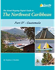 The Island Hopping Digital Guide to the Northwest Caribbean - Part IV - Guatemala: Including The Caribbean Coast of Guatemala and the Río Dulce