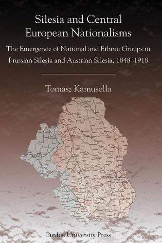 Silesia and Central European Nationalisms: The Emergence of National and Ethnic Groups in Prussian Silesia and Austrian Silesia, 1848-1918 (Central European Studies) pdf epub