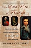 Book cover from The Lost King of France: How DNA Solved the Mystery of the Murdered Son of Louis XVI and Marie Antoinette by Deborah Cadbury