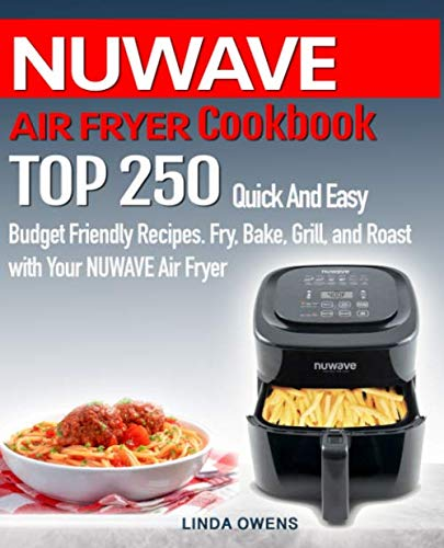 NUWAVE AIR FRYER  Cookbook: TOP 250 Quick And Easy  Budget Friendly Recipes. Fry, Bake,  Grill, and Roast with Your NUWAVE Air Fryer (Nuwave Cooking Top)