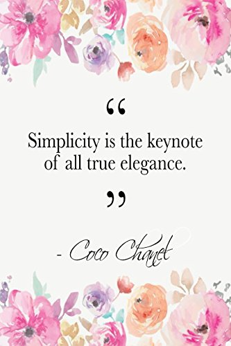 Simplicity Is The Keynote Of All True Elegance: Coco Chanel Quote Floral Notebook PDF