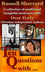 Ten Questions With...: A Collection of Candid and Insightful Interviews With Over 40 Christian Independent Authors