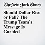 Should Dollar Rise or Fall? The Trump Team's Message Is Garbled | Neil Irwin