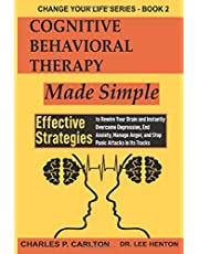 Cognitive Behavioral Therapy Made Simple: Effective Strategies to Rewire Your Brain and Instantly Overcome Depression, End Anxiety, Manage Anger and Stop Panic Attacks in its Tracks.