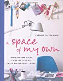 A Space of My Own: Inspirational Ideas for Home Offices, Craftrooms and Studies