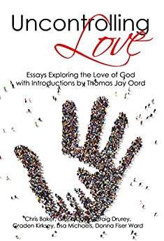 Uncontrolling Love: Essays Exploring the Love of God, with Introductions by Thomas Jay Oord by [Michaels, Lisa, Drurey, Craig, Baker, Chris, Coffin, Gloria, Fiser Ward, Donna, Kirksey, Graden]