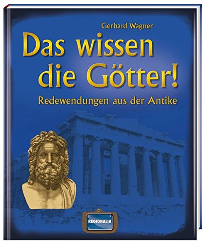 Das wissen die Götter!: Redewendungen aus der Antike Gebundenes Buch – 1. Juli 2014 Gerhard Wagner Regionalia Verlag 3939722529 Geschichte / Altertum