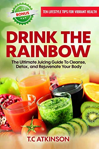Drink The Rainbow: The Ultimate Juicing Guide To Cleanse, Detox, and Rejuvenate Your Body (Healthy Living for a Holistic Lifestyle) (Volume 1)
