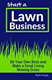 Start a Lawn Business: Be Your Own Boss and Make a Great Living Mowing Grass