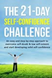 The 21-Day Self-Confidence Challenge: An easy and step-by-step approach to overcome self-doubt & low self-esteem and start developing solid self-confidence (21 Day Challenges) (Volume 9)