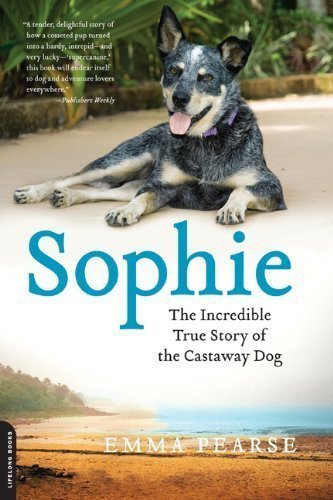 Sophie: The Incredible True Story of the Castaway Dog by Emma Pearse (Jan 29 2013)